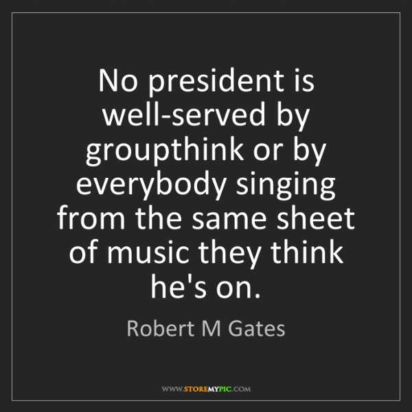 Robert M Gates: No president is well-served by groupthink or by everybody...