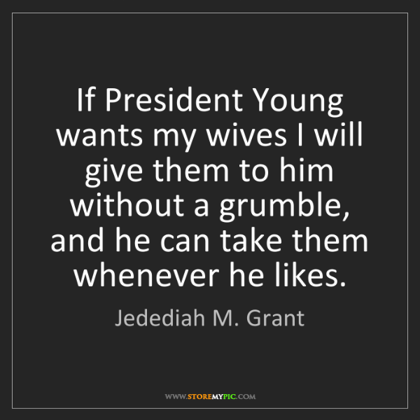 Jedediah M. Grant: If President Young wants my wives I will give them to...