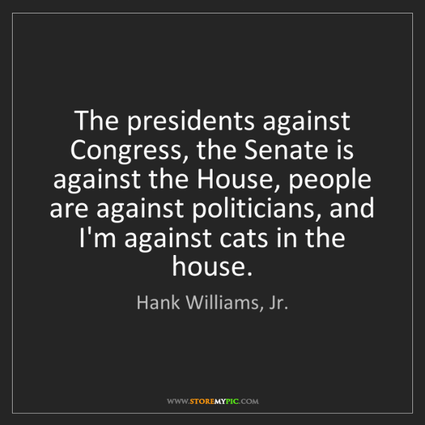 Hank Williams, Jr.: The presidents against Congress, the Senate is against...