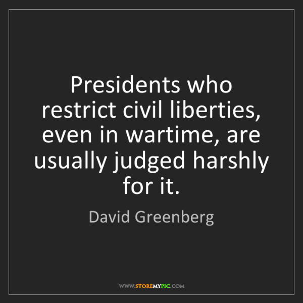 David Greenberg: Presidents who restrict civil liberties, even in wartime,...