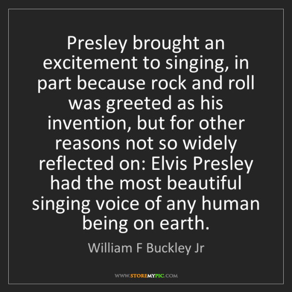 William F Buckley Jr: Presley brought an excitement to singing, in part because...