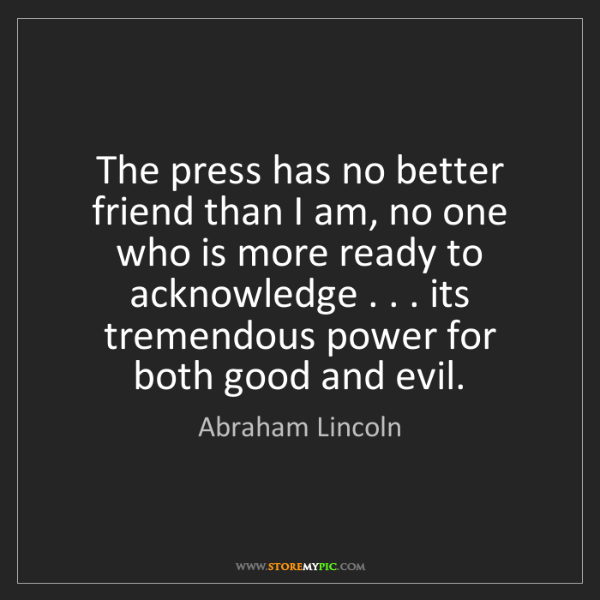 Abraham Lincoln: The press has no better friend than I am, no one who...