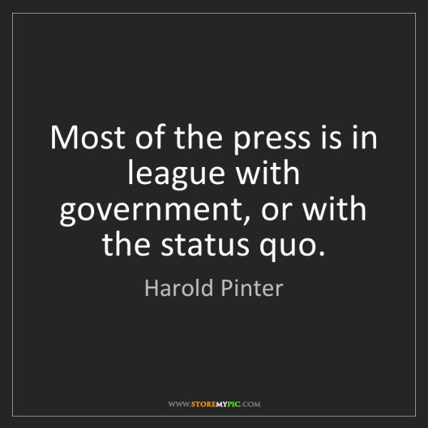 Harold Pinter: Most of the press is in league with government, or with...