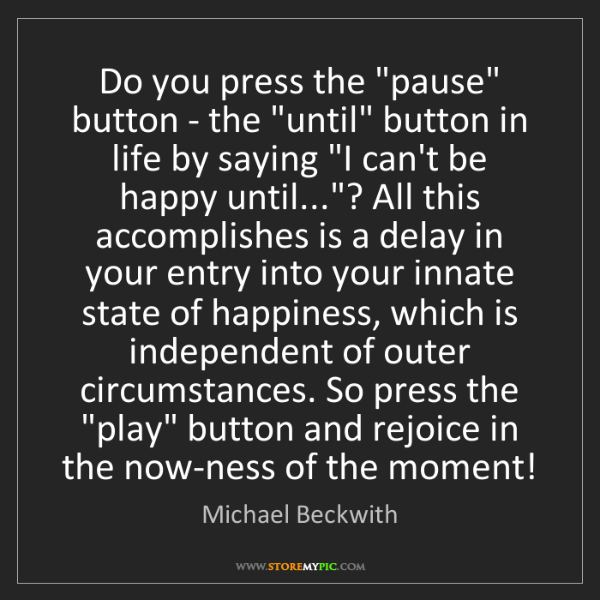 "Michael Beckwith: Do you press the ""pause"" button - the ""until"" button..."
