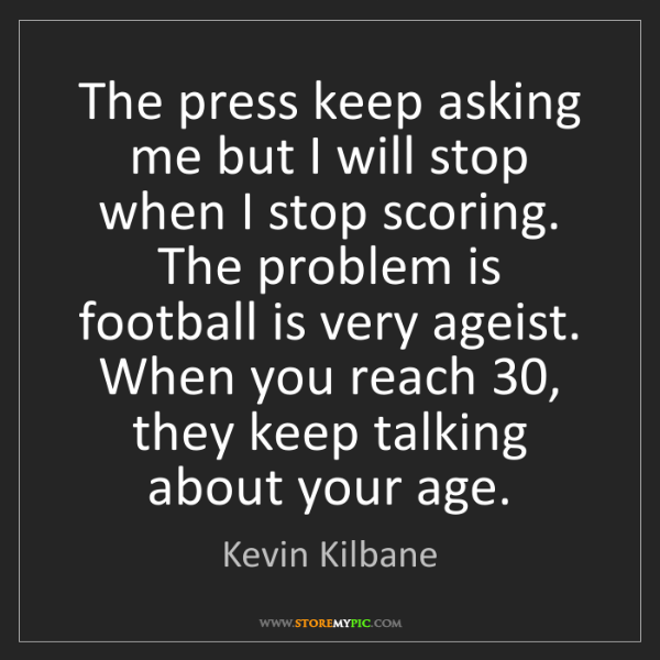 Kevin Kilbane: The press keep asking me but I will stop when I stop...
