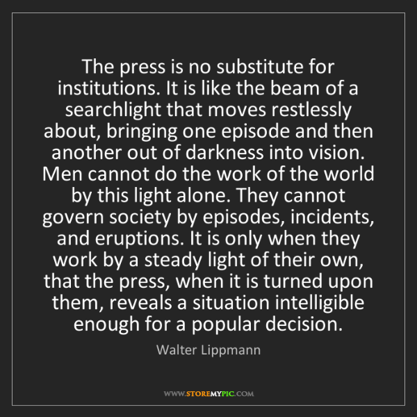 Walter Lippmann: The press is no substitute for institutions. It is like...