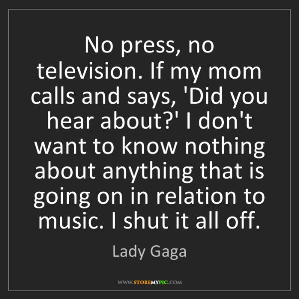 Lady Gaga: No press, no television. If my mom calls and says, 'Did...
