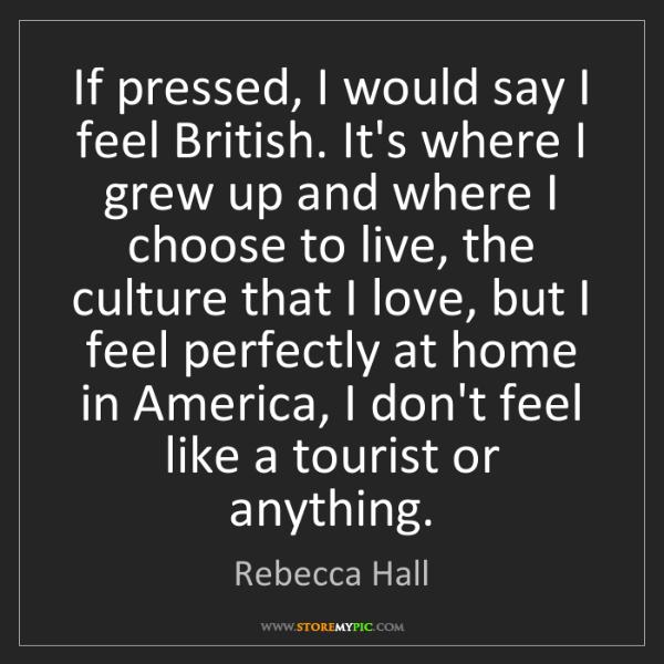Rebecca Hall: If pressed, I would say I feel British. It's where I...