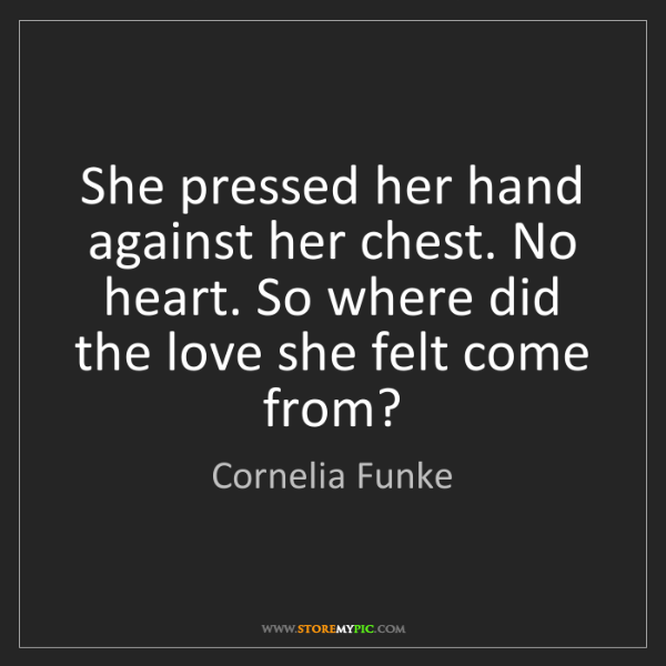 Cornelia Funke: She pressed her hand against her chest. No heart. So...