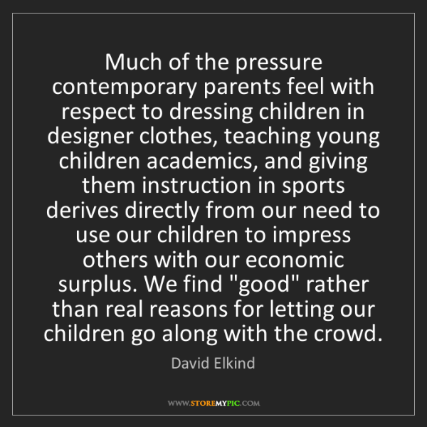 David Elkind: Much of the pressure contemporary parents feel with respect...
