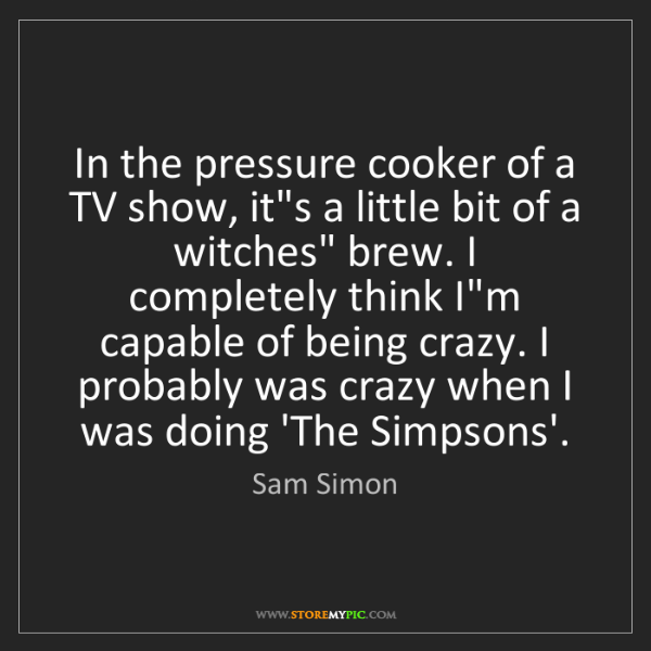 Sam Simon: In the pressure cooker of a TV show, it's a little bit...