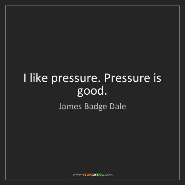 James Badge Dale: I like pressure. Pressure is good.