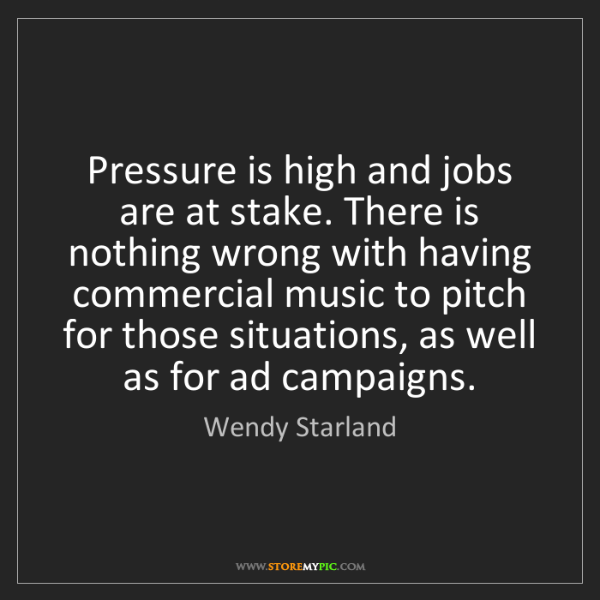 Wendy Starland: Pressure is high and jobs are at stake. There is nothing...