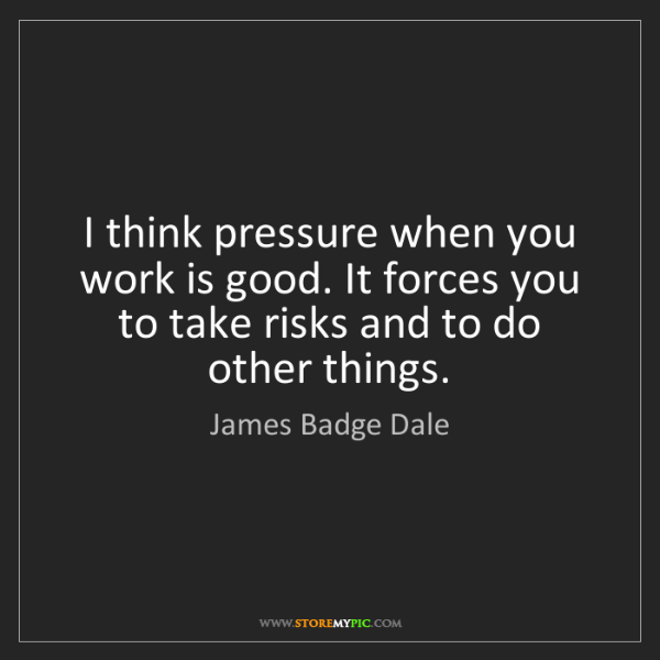 James Badge Dale: I think pressure when you work is good. It forces you...