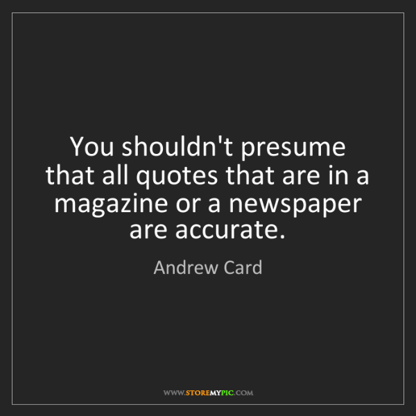 Andrew Card: You shouldn't presume that all quotes that are in a magazine...