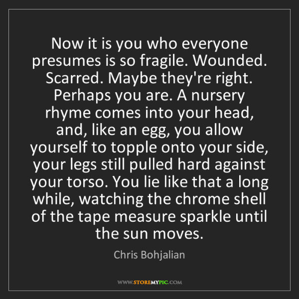 Chris Bohjalian: Now it is you who everyone presumes is so fragile. Wounded....