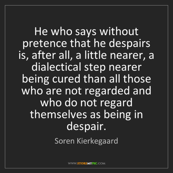 Soren Kierkegaard: He who says without pretence that he despairs is, after...