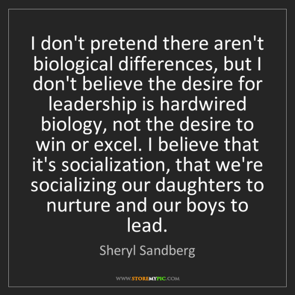 Sheryl Sandberg: I don't pretend there aren't biological differences,...