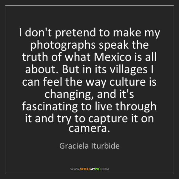 Graciela Iturbide: I don't pretend to make my photographs speak the truth...