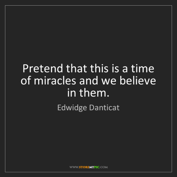 Edwidge Danticat: Pretend that this is a time of miracles and we believe...