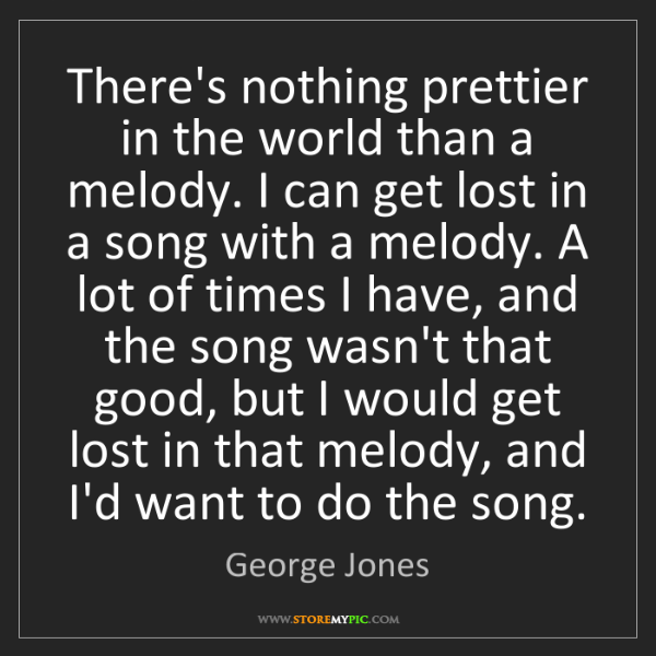 George Jones: There's nothing prettier in the world than a melody....