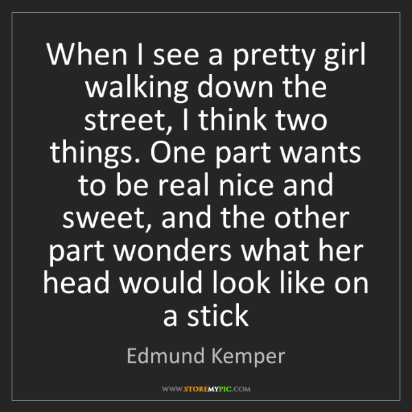 Edmund Kemper: When I see a pretty girl walking down the street, I think...