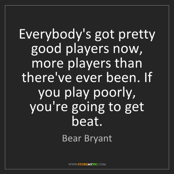 Bear Bryant: Everybody's got pretty good players now, more players...