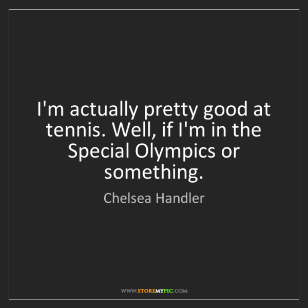Chelsea Handler: I'm actually pretty good at tennis. Well, if I'm in the...