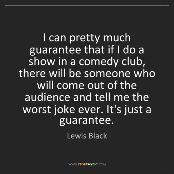 Lewis Black: I can pretty much guarantee that if I do a show in a...