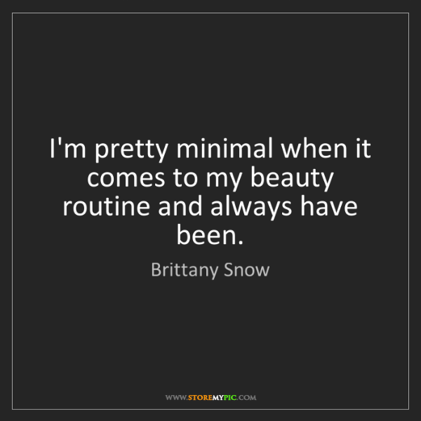 Brittany Snow: I'm pretty minimal when it comes to my beauty routine...