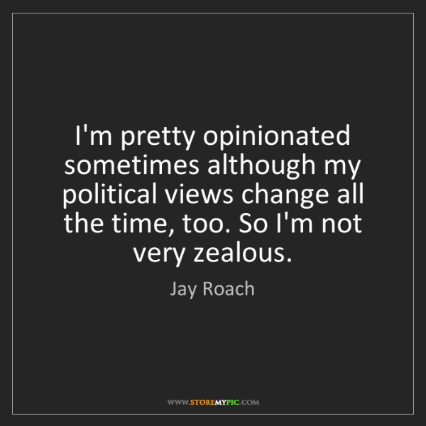 Jay Roach: I'm pretty opinionated sometimes although my political...