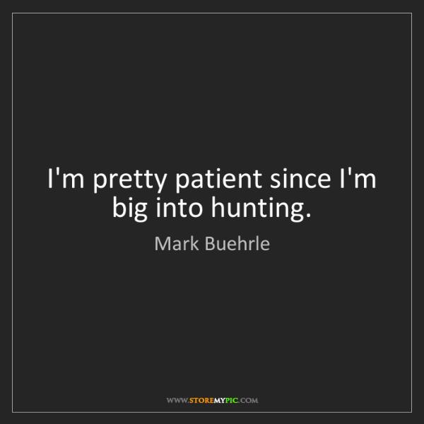 Mark Buehrle: I'm pretty patient since I'm big into hunting.