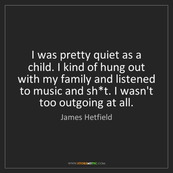 James Hetfield: I was pretty quiet as a child. I kind of hung out with...