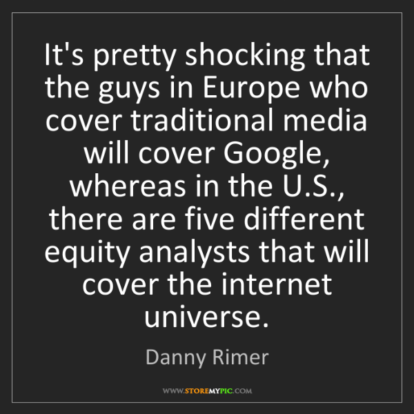 Danny Rimer: It's pretty shocking that the guys in Europe who cover...