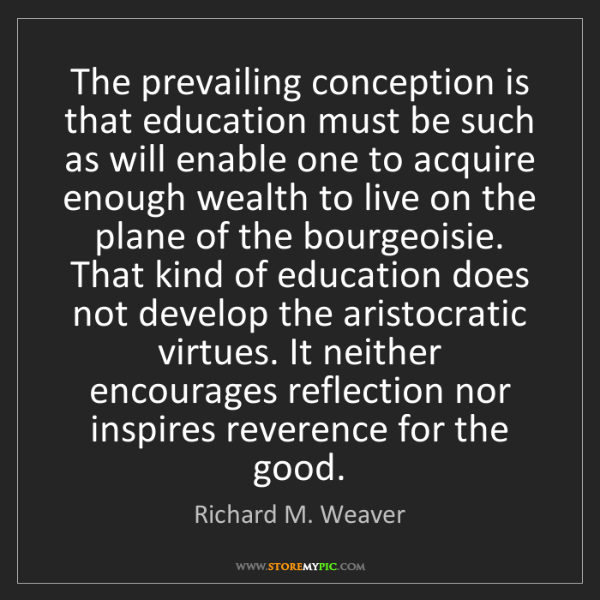Richard M. Weaver: The prevailing conception is that education must be such...