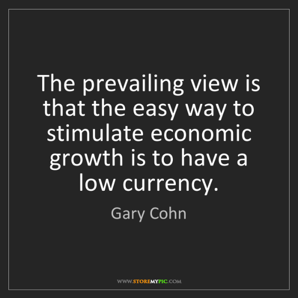 Gary Cohn: The prevailing view is that the easy way to stimulate...