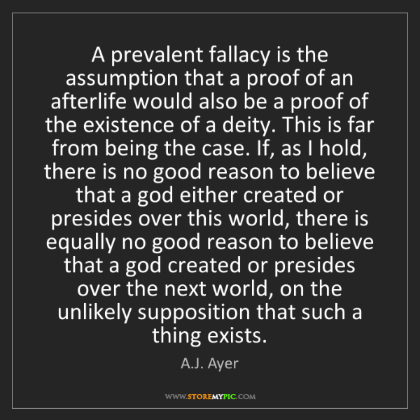 A.J. Ayer: A prevalent fallacy is the assumption that a proof of...