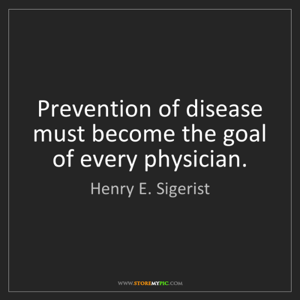 Henry E. Sigerist: Prevention of disease must become the goal of every physician.