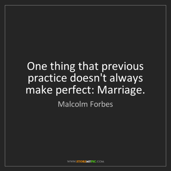 Malcolm Forbes: One thing that previous practice doesn't always make...
