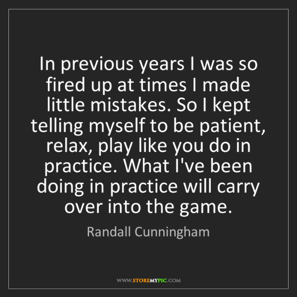 Randall Cunningham: In previous years I was so fired up at times I made little...