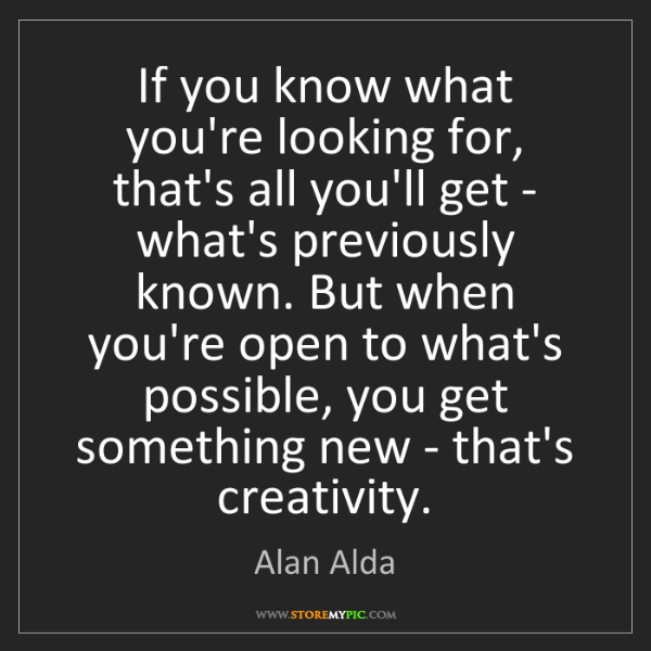 Alan Alda: If you know what you're looking for, that's all you'll...