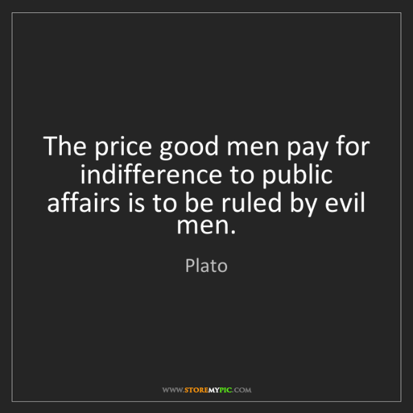 Plato: The price good men pay for indifference to public affairs...