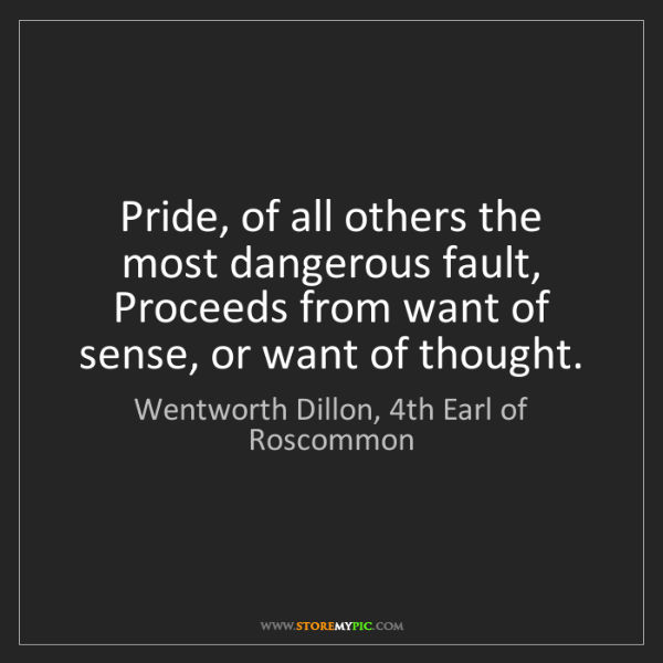 Wentworth Dillon, 4th Earl of Roscommon: Pride, of all others the most dangerous fault, Proceeds...