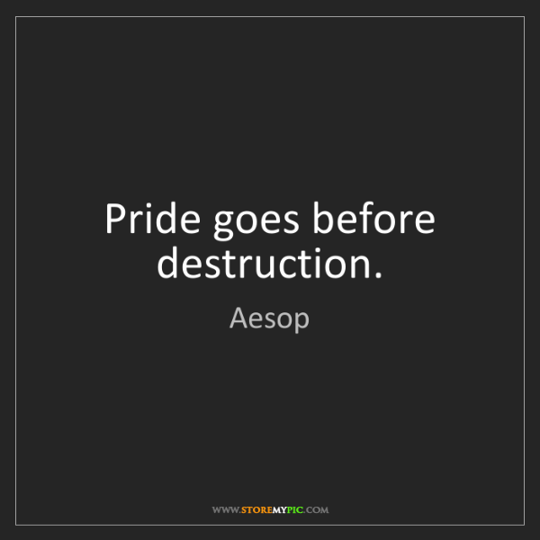 Aesop: Pride goes before destruction.