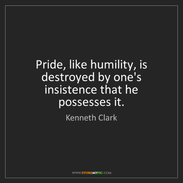 Kenneth Clark: Pride, like humility, is destroyed by one's insistence...