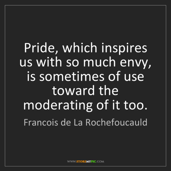 Francois de La Rochefoucauld: Pride, which inspires us with so much envy, is sometimes...