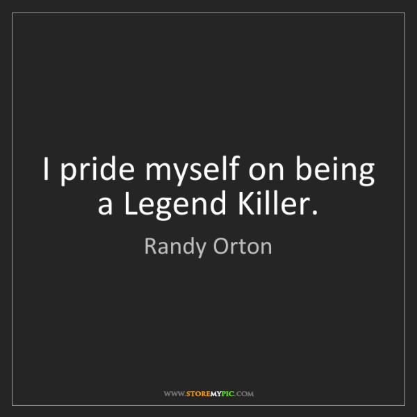 Randy Orton: I pride myself on being a Legend Killer.
