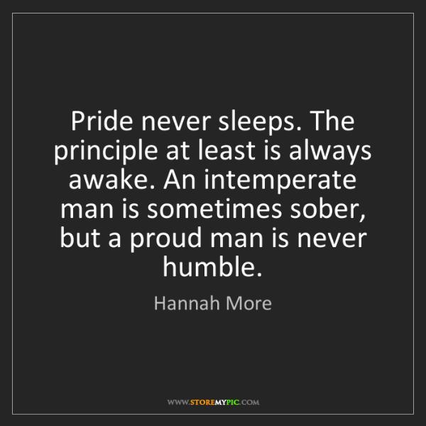 Hannah More: Pride never sleeps. The principle at least is always...