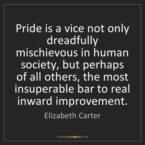 Elizabeth Carter: Pride is a vice not only dreadfully mischievous in human...