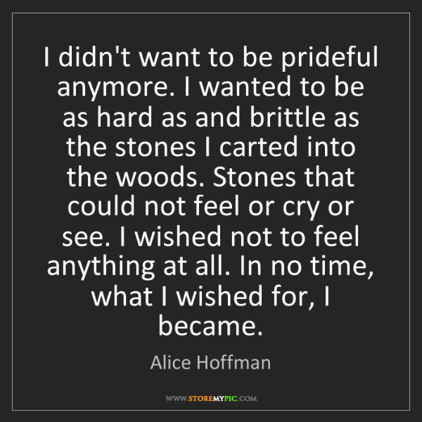 Alice Hoffman: I didn't want to be prideful anymore. I wanted to be...